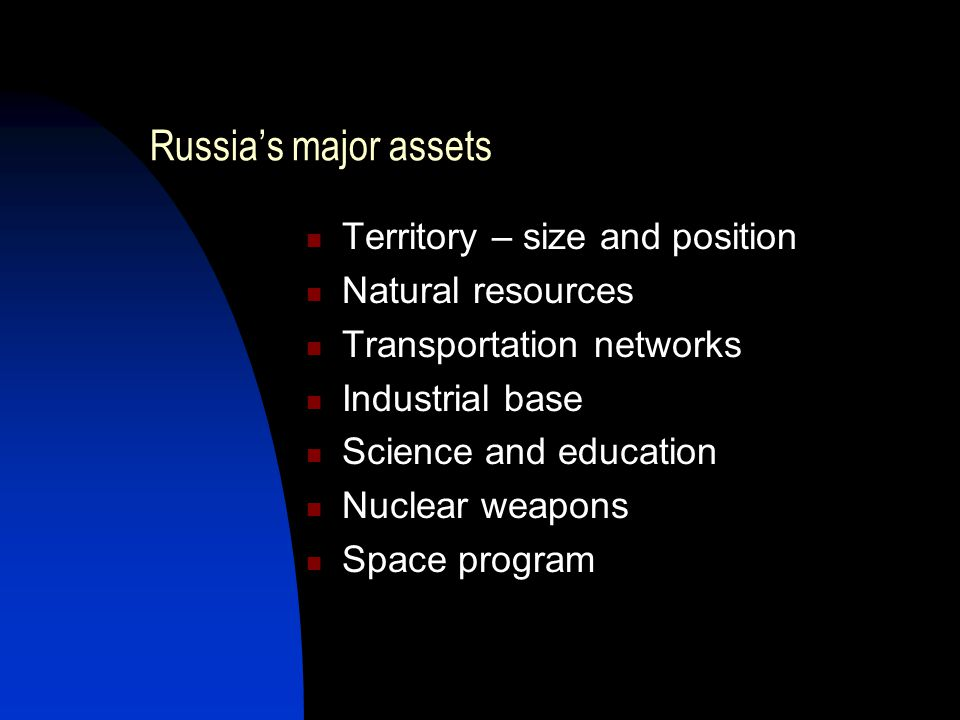 Russia's major assets Territory – size and position Natural resources Transportation networks Industrial base Science and education Nuclear weapons Space program