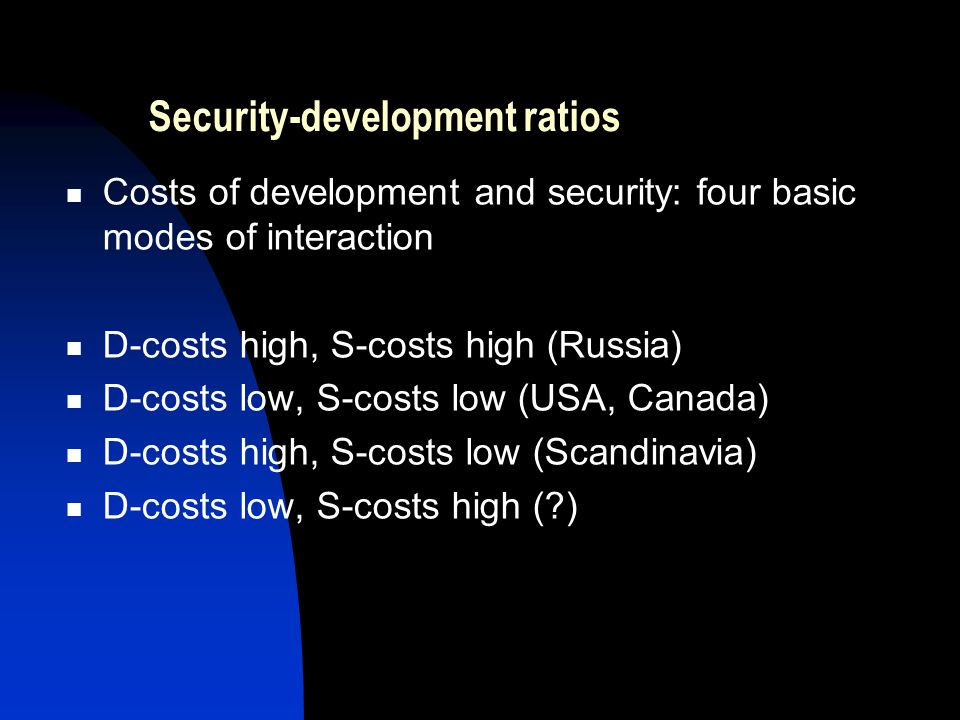 Security-development ratios Costs of development and security: four basic modes of interaction D-costs high, S-costs high (Russia) D-costs low, S-costs low (USA, Canada) D-costs high, S-costs low (Scandinavia) D-costs low, S-costs high ( )