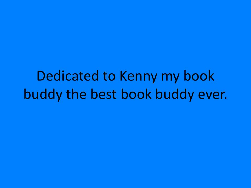 Dedicated to Kenny my book buddy the best book buddy ever.