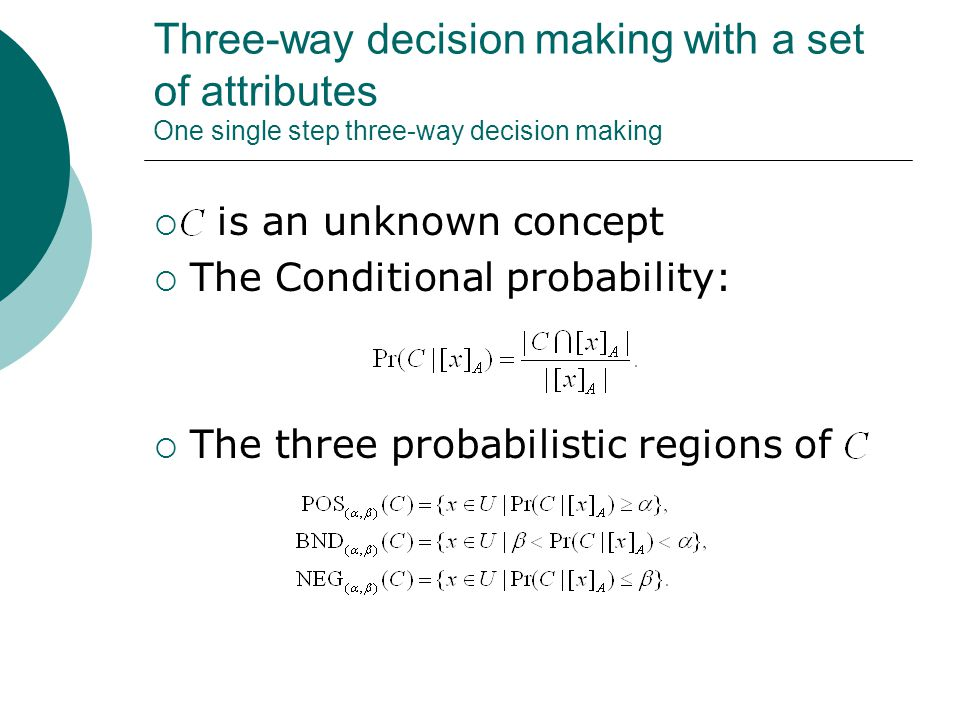Three-way decision making with a set of attributes One single step three-way decision making  is an unknown concept  The Conditional probability:  The three probabilistic regions of