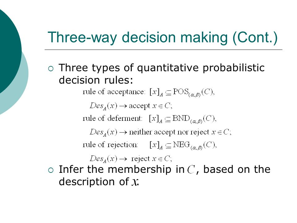 Three-way decision making (Cont.)  Three types of quantitative probabilistic decision rules:  Infer the membership in, based on the description of.