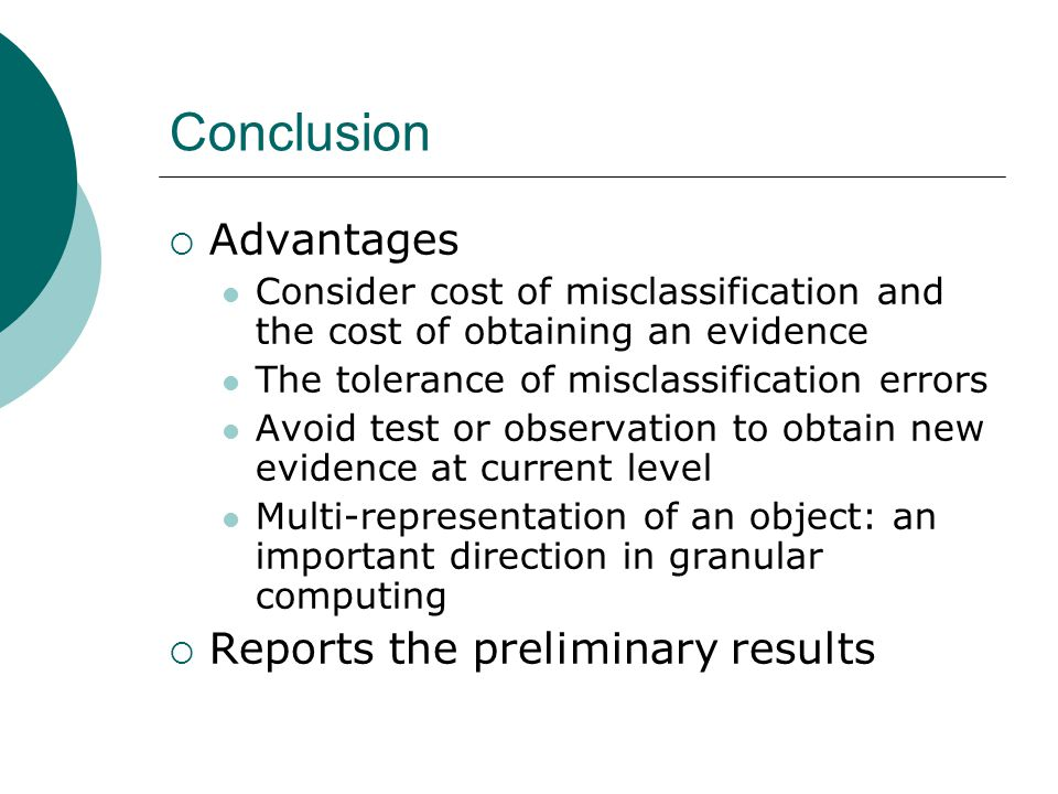 Conclusion  Advantages Consider cost of misclassification and the cost of obtaining an evidence The tolerance of misclassification errors Avoid test or observation to obtain new evidence at current level Multi-representation of an object: an important direction in granular computing  Reports the preliminary results