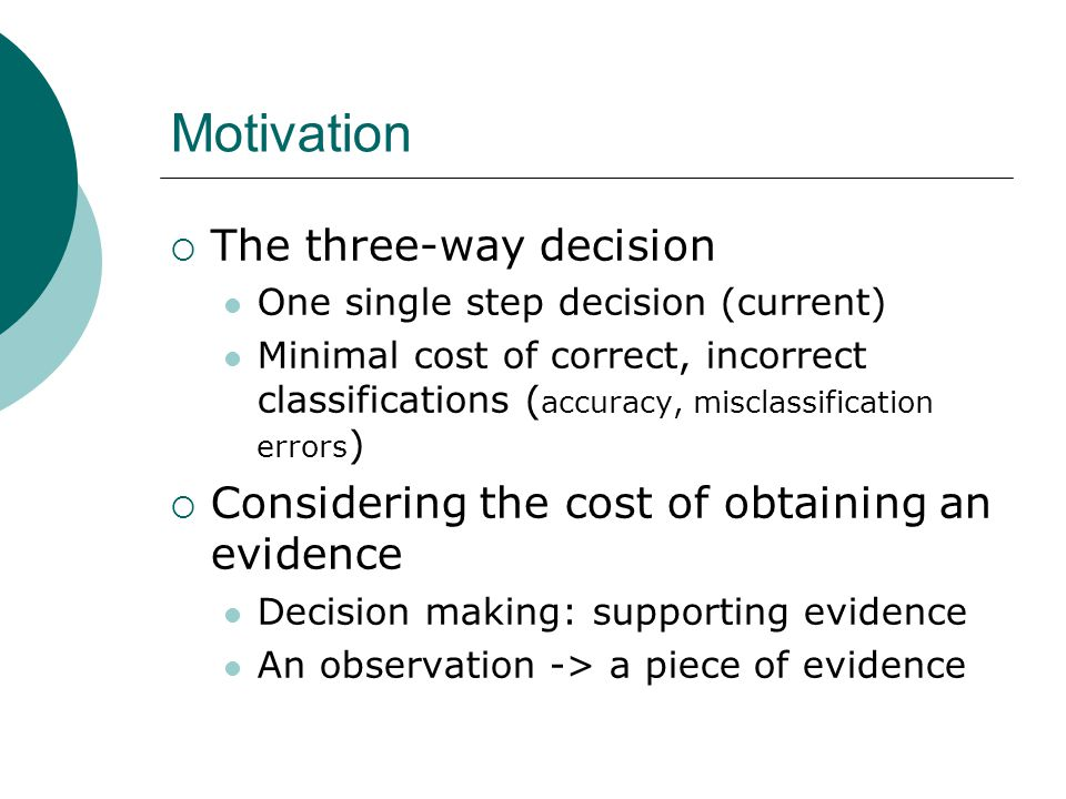 Motivation  The three-way decision One single step decision (current) Minimal cost of correct, incorrect classifications ( accuracy, misclassification errors )  Considering the cost of obtaining an evidence Decision making: supporting evidence An observation -> a piece of evidence
