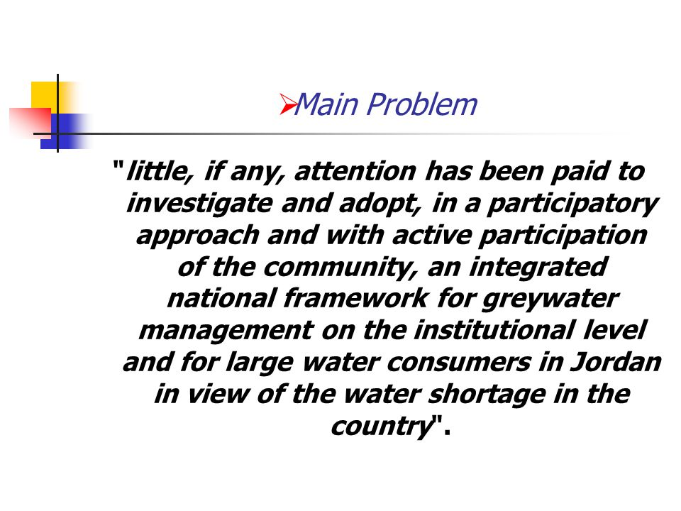  Main Problem little, if any, attention has been paid to investigate and adopt, in a participatory approach and with active participation of the community, an integrated national framework for greywater management on the institutional level and for large water consumers in Jordan in view of the water shortage in the country .
