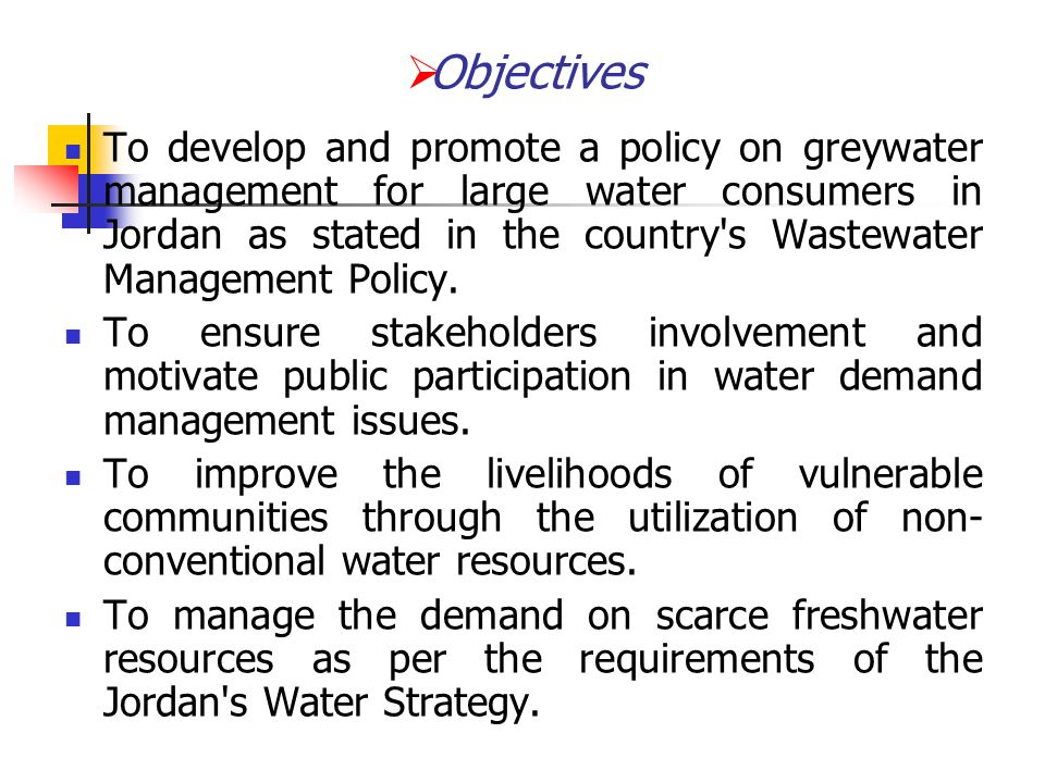  Objectives To develop and promote a policy on greywater management for large water consumers in Jordan as stated in the country's Wastewater Managem