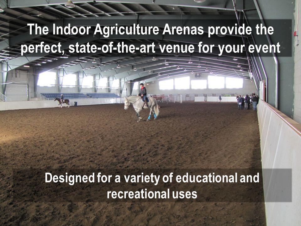 The Indoor Agriculture Arenas provide the perfect, state-of-the-art venue for your event Designed for a variety of educational and recreational uses