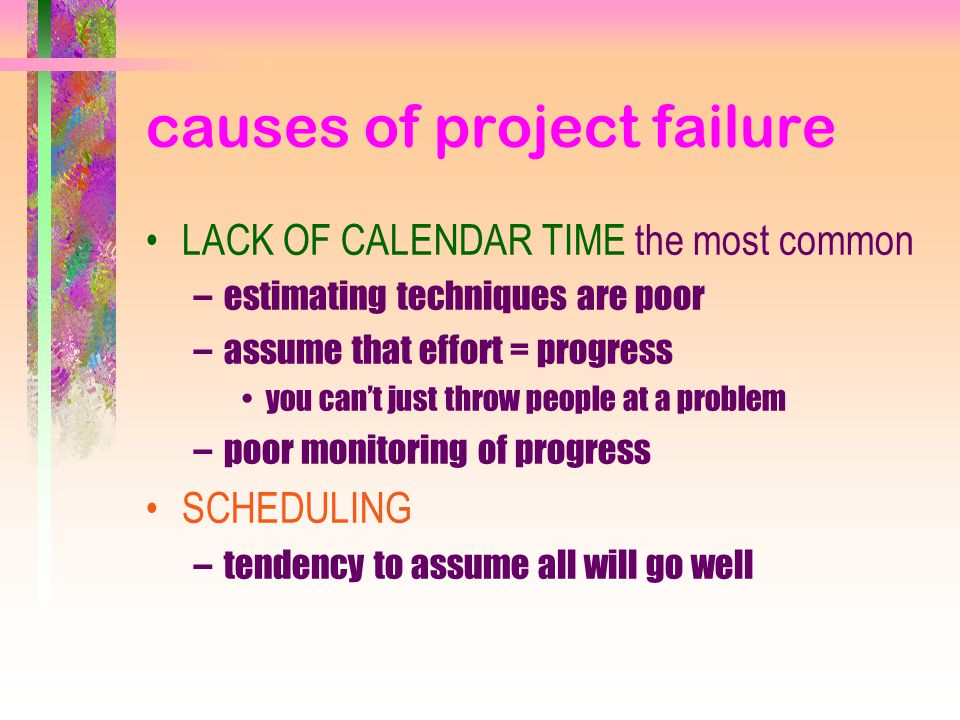 causes of project failure LACK OF CALENDAR TIME the most common –estimating techniques are poor –assume that effort = progress you can't just throw people at a problem –poor monitoring of progress SCHEDULING –tendency to assume all will go well