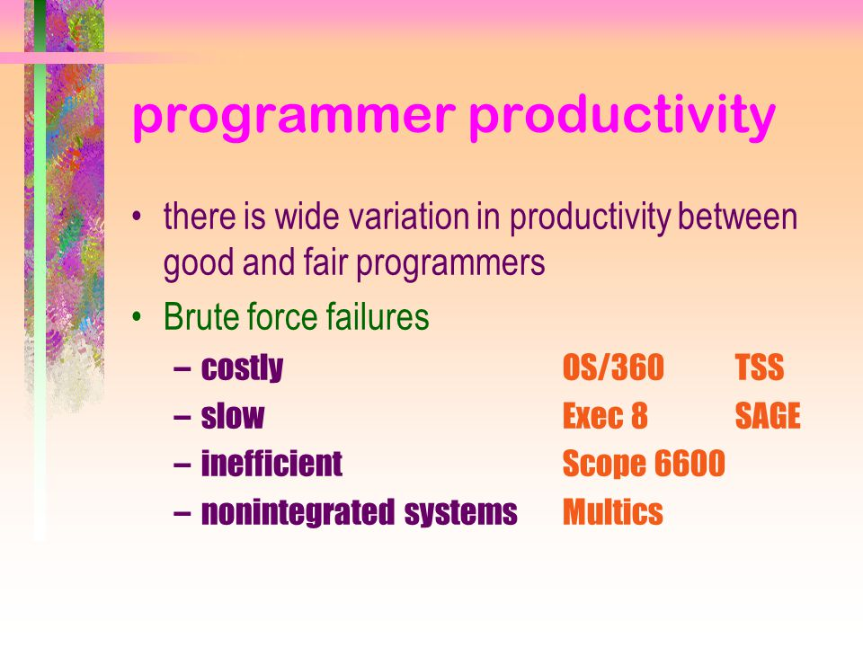 programmer productivity there is wide variation in productivity between good and fair programmers Brute force failures –costlyOS/360TSS –slowExec 8SAGE –inefficientScope 6600 –nonintegrated systemsMultics