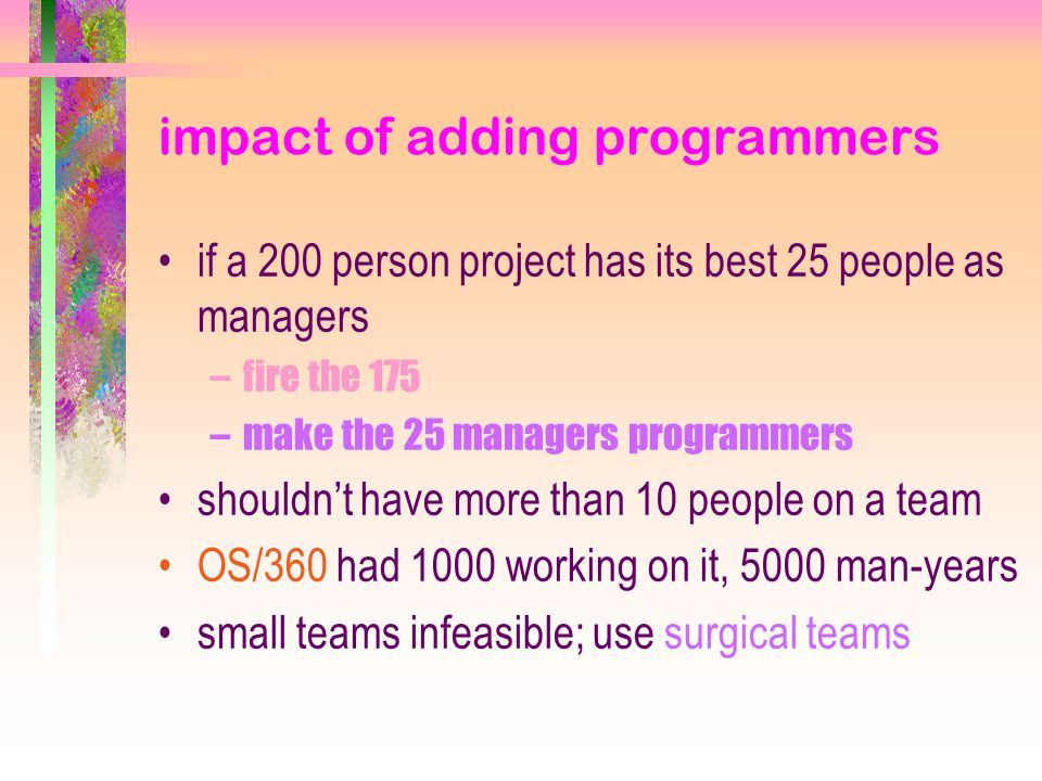 impact of adding programmers if a 200 person project has its best 25 people as managers –fire the 175 –make the 25 managers programmers shouldn't have more than 10 people on a team OS/360 had 1000 working on it, 5000 man-years small teams infeasible; use surgical teams