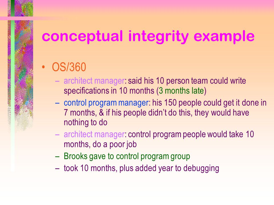 conceptual integrity example OS/360 –architect manager: said his 10 person team could write specifications in 10 months (3 months late) –control program manager: his 150 people could get it done in 7 months, & if his people didn't do this, they would have nothing to do –architect manager: control program people would take 10 months, do a poor job –Brooks gave to control program group –took 10 months, plus added year to debugging