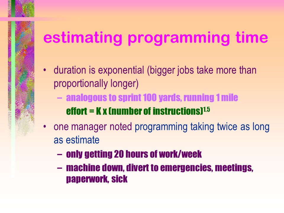estimating programming time duration is exponential (bigger jobs take more than proportionally longer) –analogous to sprint 100 yards, running 1 mile effort = K x (number of instructions) 1.5 one manager noted programming taking twice as long as estimate –only getting 20 hours of work/week –machine down, divert to emergencies, meetings, paperwork, sick