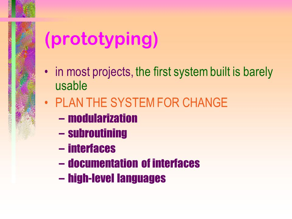 (prototyping) in most projects, the first system built is barely usable PLAN THE SYSTEM FOR CHANGE –modularization –subroutining –interfaces –documentation of interfaces –high-level languages