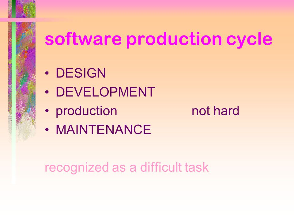 software production cycle DESIGN DEVELOPMENT productionnot hard MAINTENANCE recognized as a difficult task