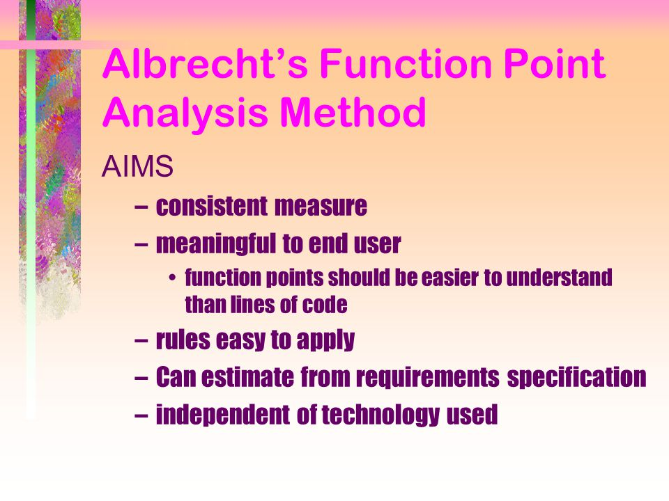 Albrecht's Function Point Analysis Method AIMS –consistent measure –meaningful to end user function points should be easier to understand than lines of code –rules easy to apply –Can estimate from requirements specification –independent of technology used