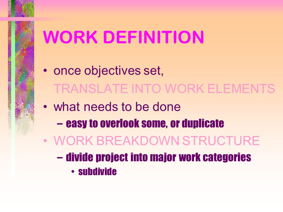 WORK DEFINITION once objectives set, TRANSLATE INTO WORK ELEMENTS what needs to be done –easy to overlook some, or duplicate WORK BREAKDOWN STRUCTURE –divide project into major work categories subdivide