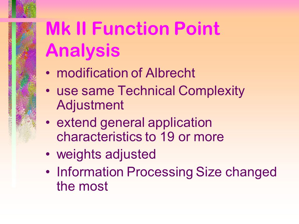 Mk II Function Point Analysis modification of Albrecht use same Technical Complexity Adjustment extend general application characteristics to 19 or more weights adjusted Information Processing Size changed the most
