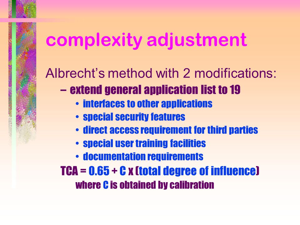 complexity adjustment Albrecht's method with 2 modifications: –extend general application list to 19 interfaces to other applications special security features direct access requirement for third parties special user training facilities documentation requirements TCA = 0.65 + C x (total degree of influence) where C is obtained by calibration