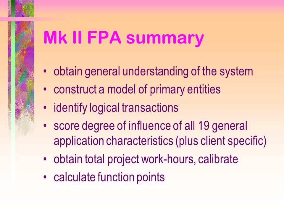 Mk II FPA summary obtain general understanding of the system construct a model of primary entities identify logical transactions score degree of influence of all 19 general application characteristics (plus client specific) obtain total project work-hours, calibrate calculate function points