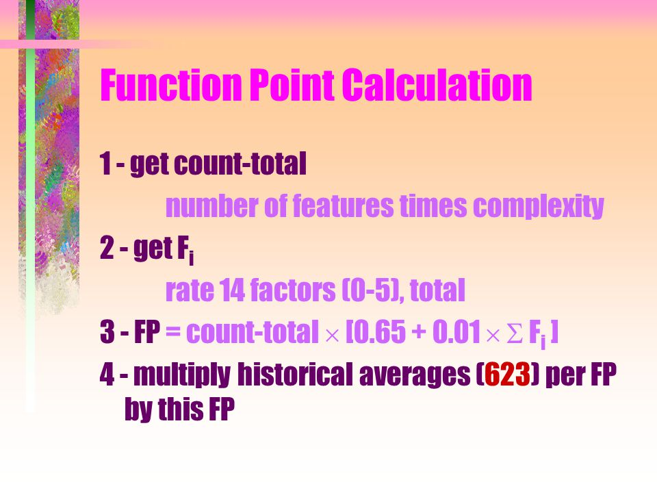 Function Point Calculation 1 - get count-total number of features times complexity 2 - get F i rate 14 factors (0-5), total 3 - FP = count-total  [0.65 + 0.01   F i ] 4 - multiply historical averages (623) per FP by this FP