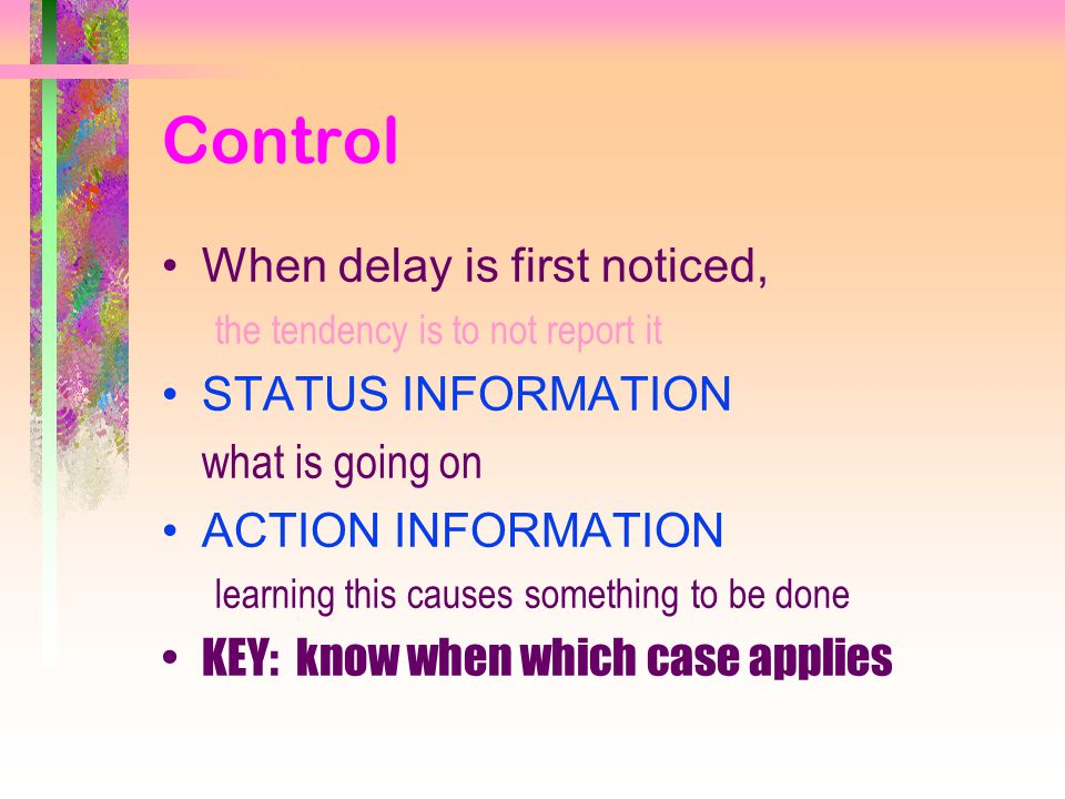 Control When delay is first noticed, the tendency is to not report it STATUS INFORMATION what is going on ACTION INFORMATION learning this causes something to be done KEY: know when which case applies