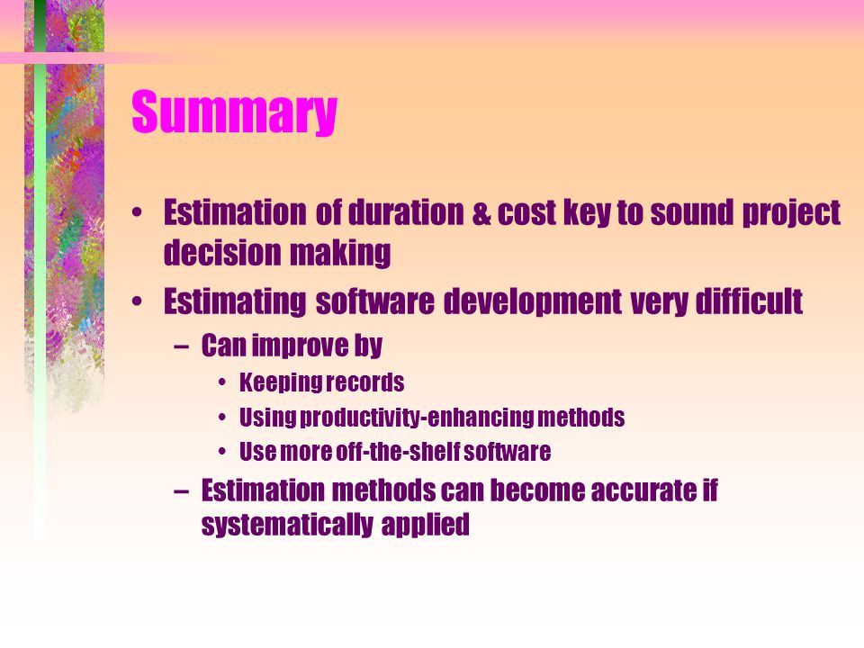 Summary Estimation of duration & cost key to sound project decision making Estimating software development very difficult –Can improve by Keeping records Using productivity-enhancing methods Use more off-the-shelf software –Estimation methods can become accurate if systematically applied