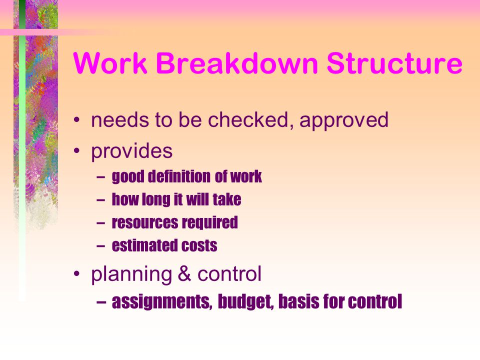 Work Breakdown Structure needs to be checked, approved provides –good definition of work –how long it will take –resources required –estimated costs planning & control –assignments, budget, basis for control