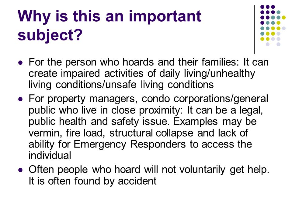 Why is this an important subject? For the person who hoards and their families: It can create impaired activities of daily living/unhealthy living con