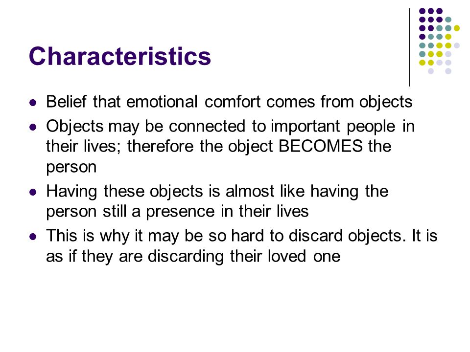 Characteristics Belief that emotional comfort comes from objects Objects may be connected to important people in their lives; therefore the object BEC