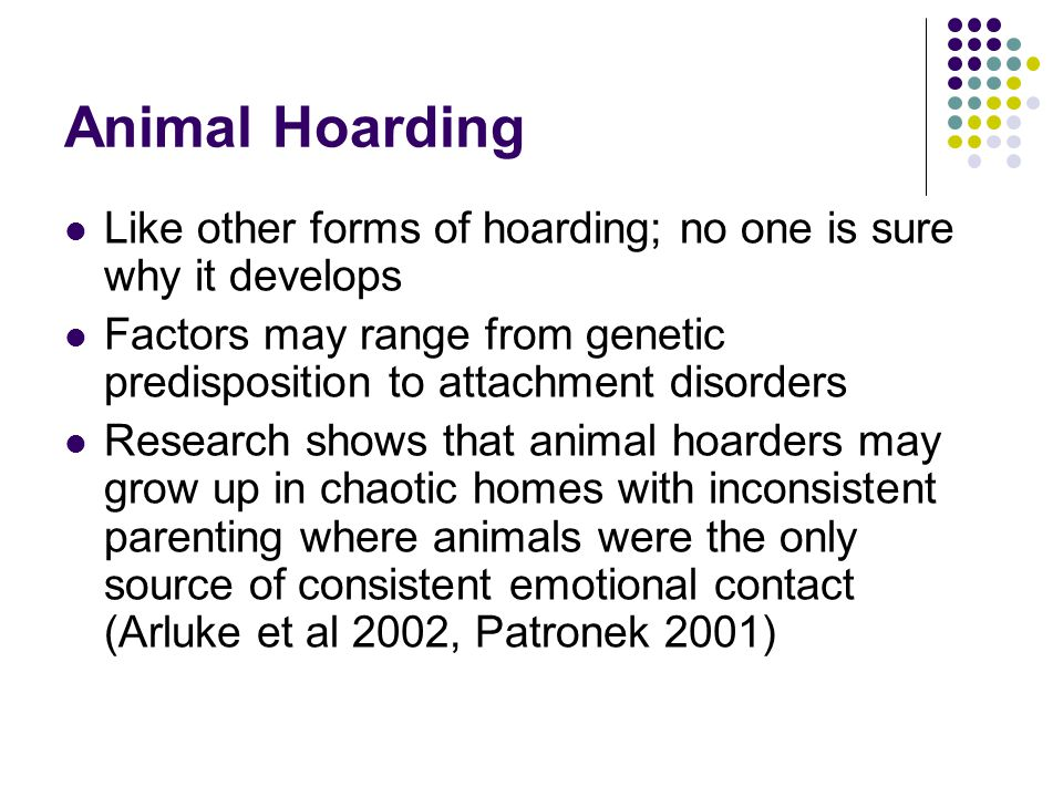 Animal Hoarding Like other forms of hoarding; no one is sure why it develops Factors may range from genetic predisposition to attachment disorders Res
