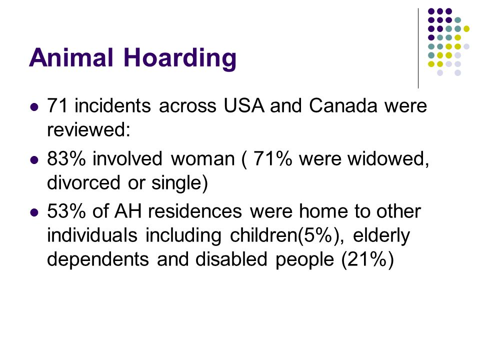 Animal Hoarding 71 incidents across USA and Canada were reviewed: 83% involved woman ( 71% were widowed, divorced or single) 53% of AH residences were