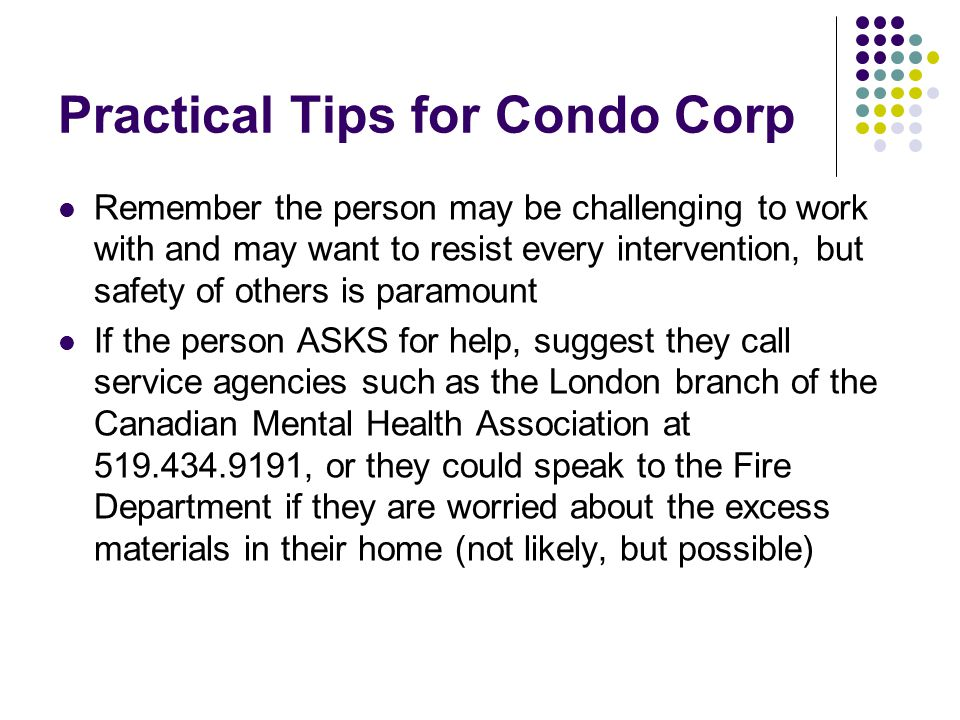 Practical Tips for Condo Corp Remember the person may be challenging to work with and may want to resist every intervention, but safety of others is p