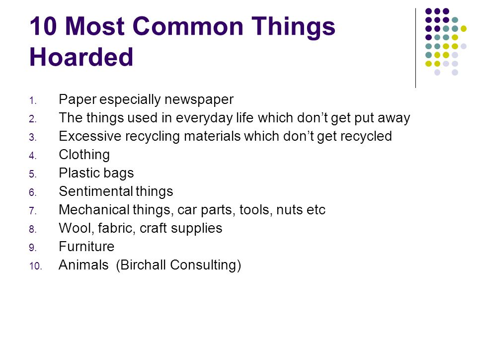 10 Most Common Things Hoarded 1. Paper especially newspaper 2. The things used in everyday life which don't get put away 3. Excessive recycling materi