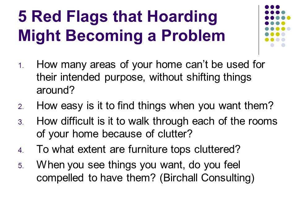 5 Red Flags that Hoarding Might Becoming a Problem 1. How many areas of your home can't be used for their intended purpose, without shifting things ar