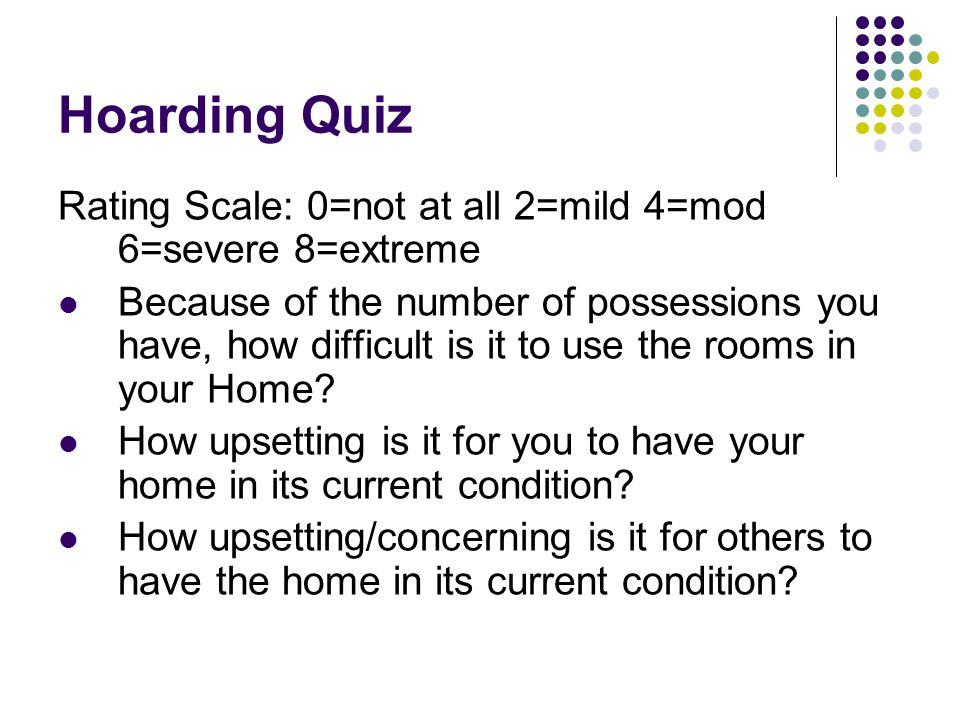 Hoarding Quiz Rating Scale: 0=not at all 2=mild 4=mod 6=severe 8=extreme Because of the number of possessions you have, how difficult is it to use the