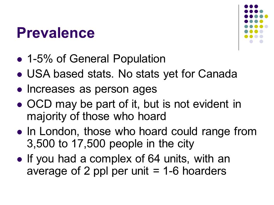 Prevalence 1-5% of General Population USA based stats. No stats yet for Canada Increases as person ages OCD may be part of it, but is not evident in m