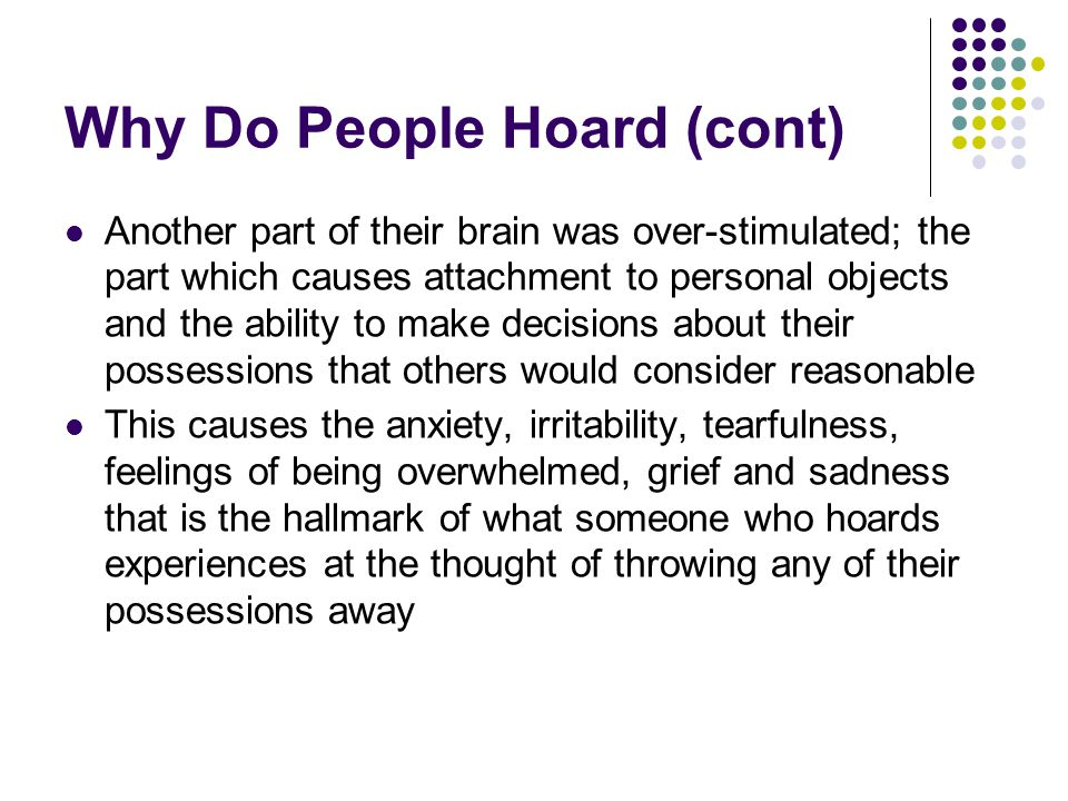Why Do People Hoard (cont) Another part of their brain was over-stimulated; the part which causes attachment to personal objects and the ability to ma
