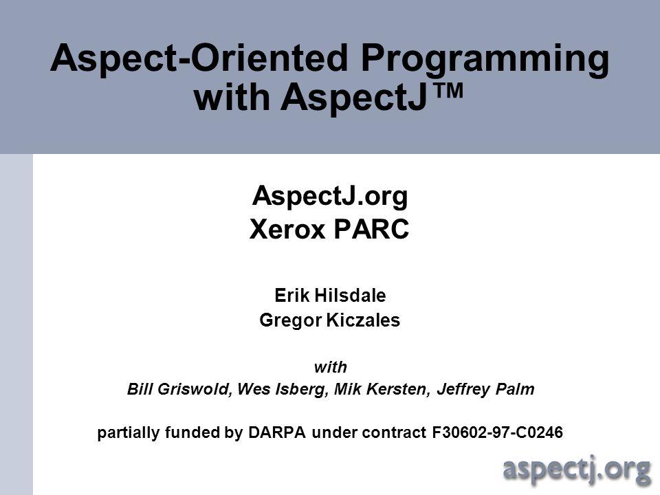 Aspect-Oriented Programming with AspectJ™ AspectJ.org Xerox PARC Erik Hilsdale Gregor Kiczales with Bill Griswold, Wes Isberg, Mik Kersten, Jeffrey Pa