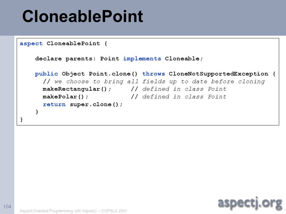 Aspect-Oriented Programming with AspectJ -- OOPSLA 2001 104 CloneablePoint aspect CloneablePoint { declare parents: Point implements Cloneable; public