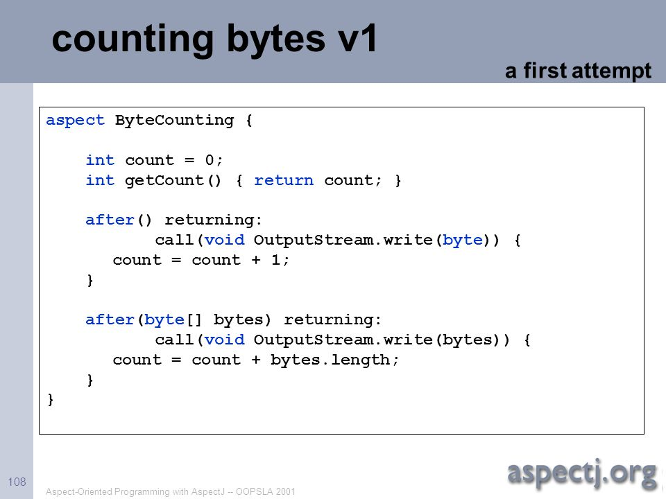 Aspect-Oriented Programming with AspectJ -- OOPSLA 2001 108 counting bytes v1 aspect ByteCounting { int count = 0; int getCount() { return count; } af