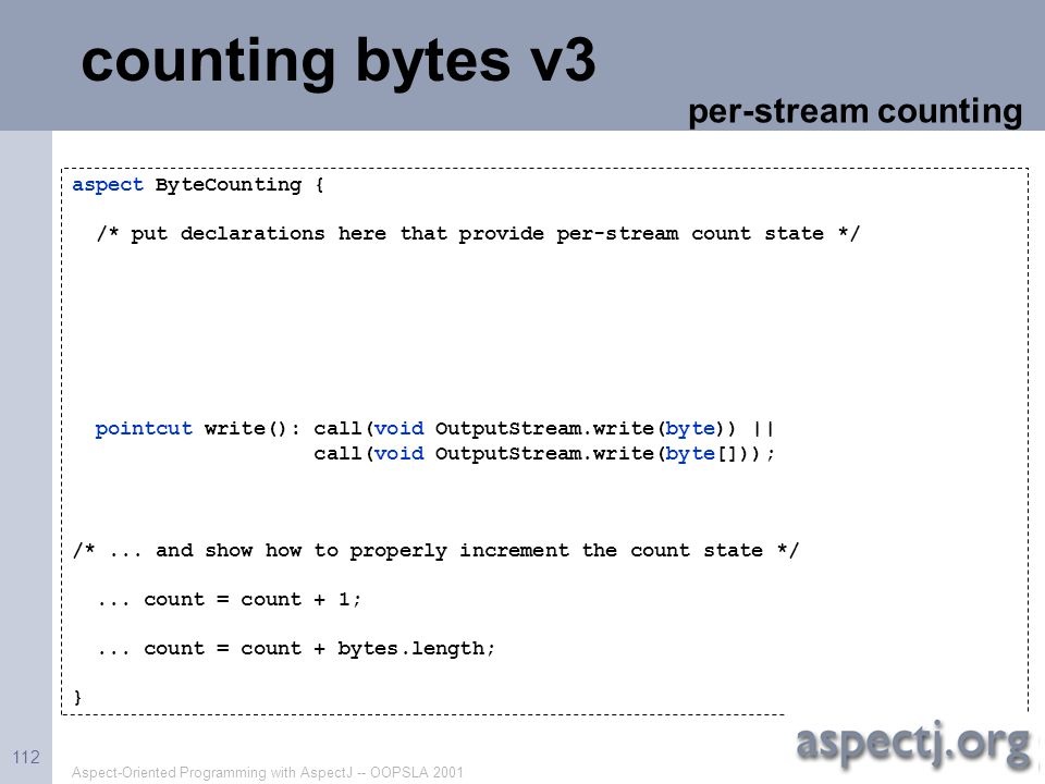 Aspect-Oriented Programming with AspectJ -- OOPSLA 2001 112 counting bytes v3 aspect ByteCounting { /* put declarations here that provide per-stream c