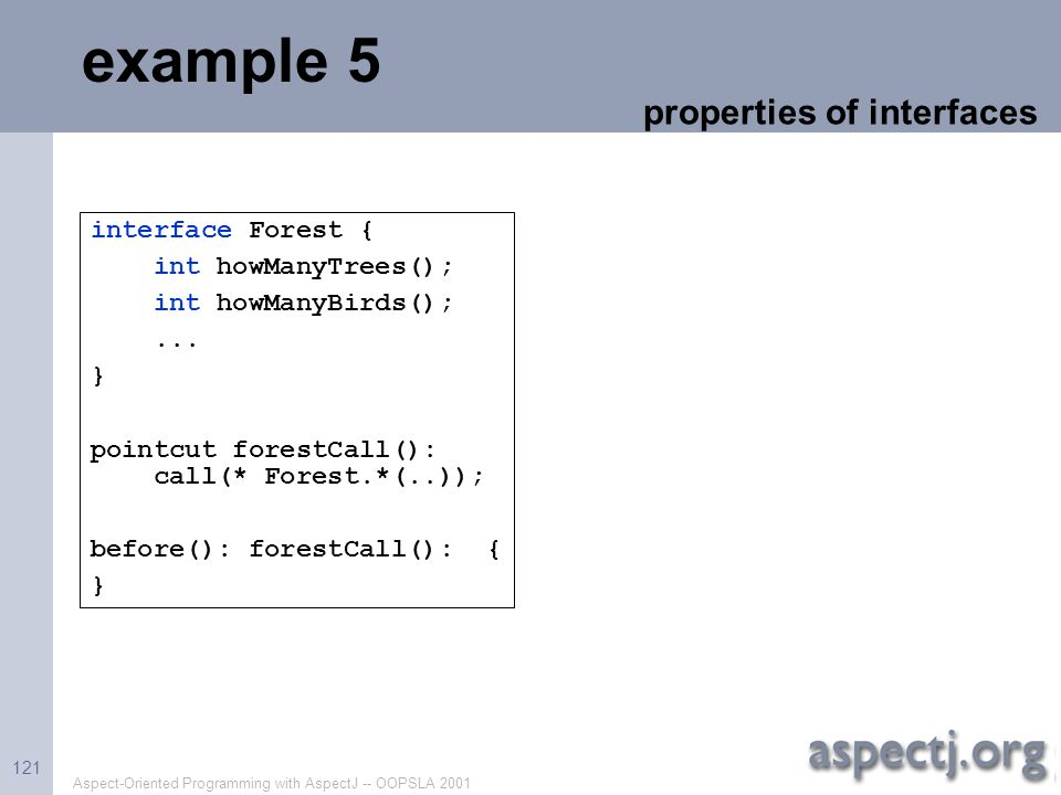 Aspect-Oriented Programming with AspectJ -- OOPSLA 2001 121 example 5 properties of interfaces interface Forest { int howManyTrees(); int howManyBirds