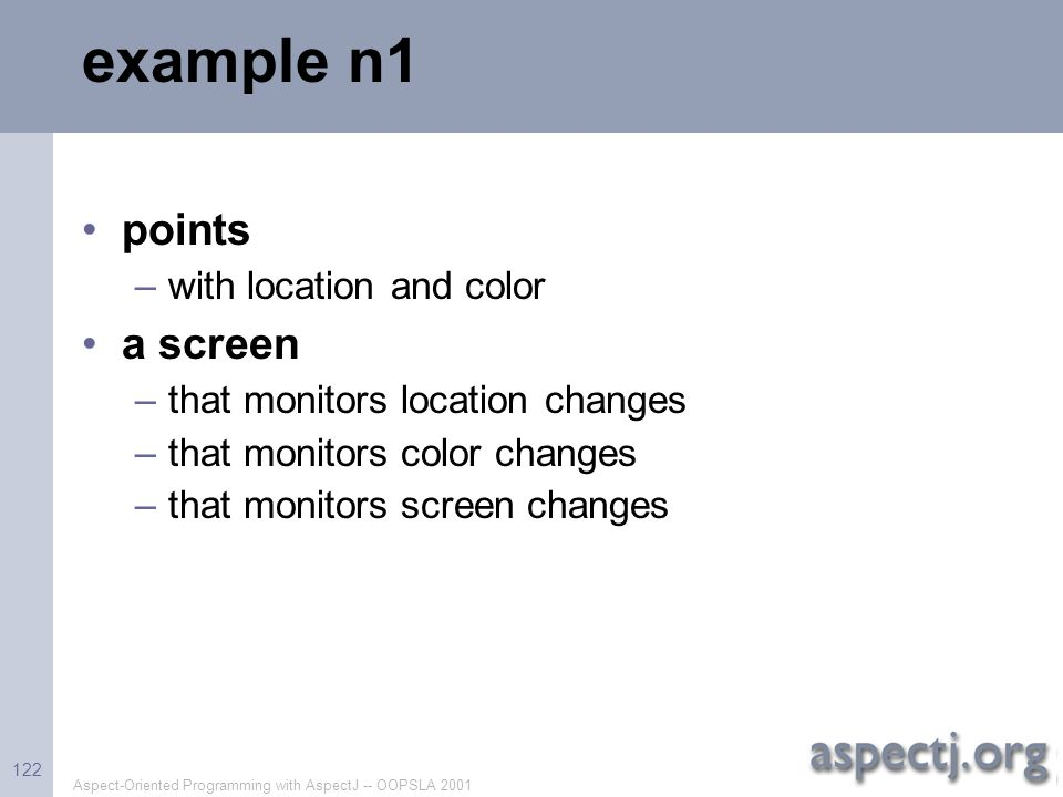 Aspect-Oriented Programming with AspectJ -- OOPSLA 2001 122 example n1 points –with location and color a screen –that monitors location changes –that