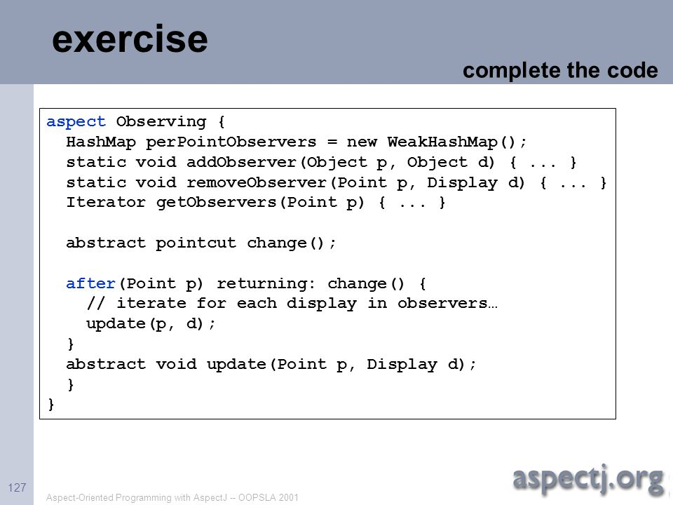Aspect-Oriented Programming with AspectJ -- OOPSLA 2001 127 exercise aspect Observing { HashMap perPointObservers = new WeakHashMap(); static void add