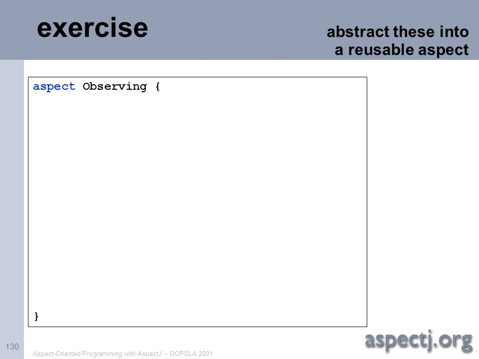 Aspect-Oriented Programming with AspectJ -- OOPSLA 2001 130 exercise aspect Observing { } abstract these into a reusable aspect