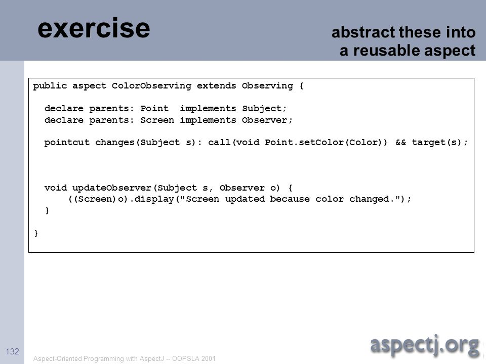 Aspect-Oriented Programming with AspectJ -- OOPSLA 2001 132 exercise abstract these into a reusable aspect public aspect ColorObserving extends Observ