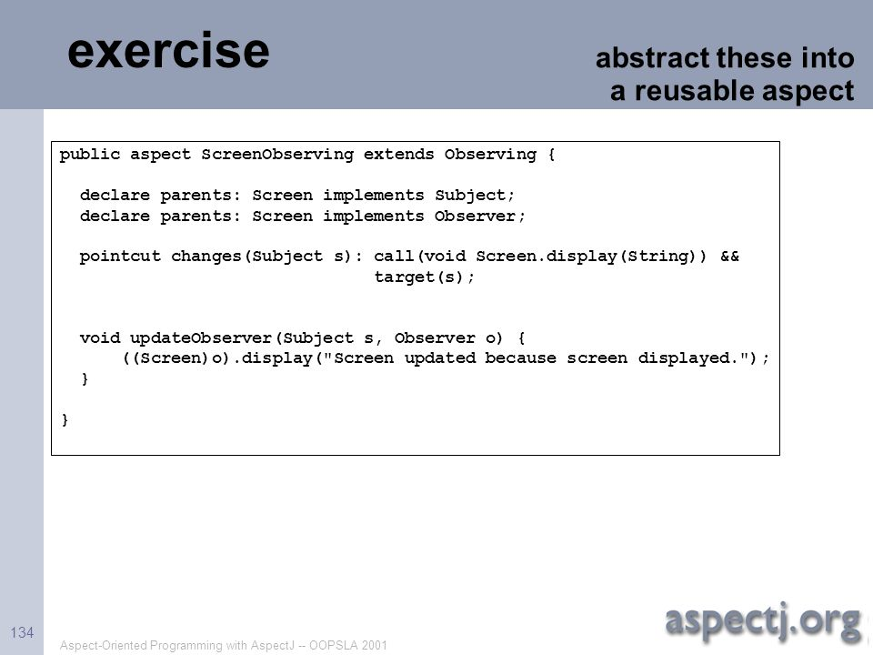 Aspect-Oriented Programming with AspectJ -- OOPSLA 2001 134 exercise abstract these into a reusable aspect public aspect ScreenObserving extends Obser