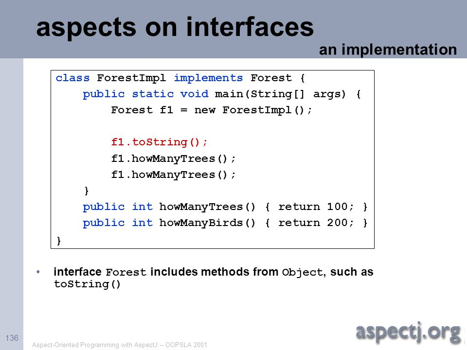 Aspect-Oriented Programming with AspectJ -- OOPSLA 2001 136 aspects on interfaces interface Forest includes methods from Object, such as toString() an