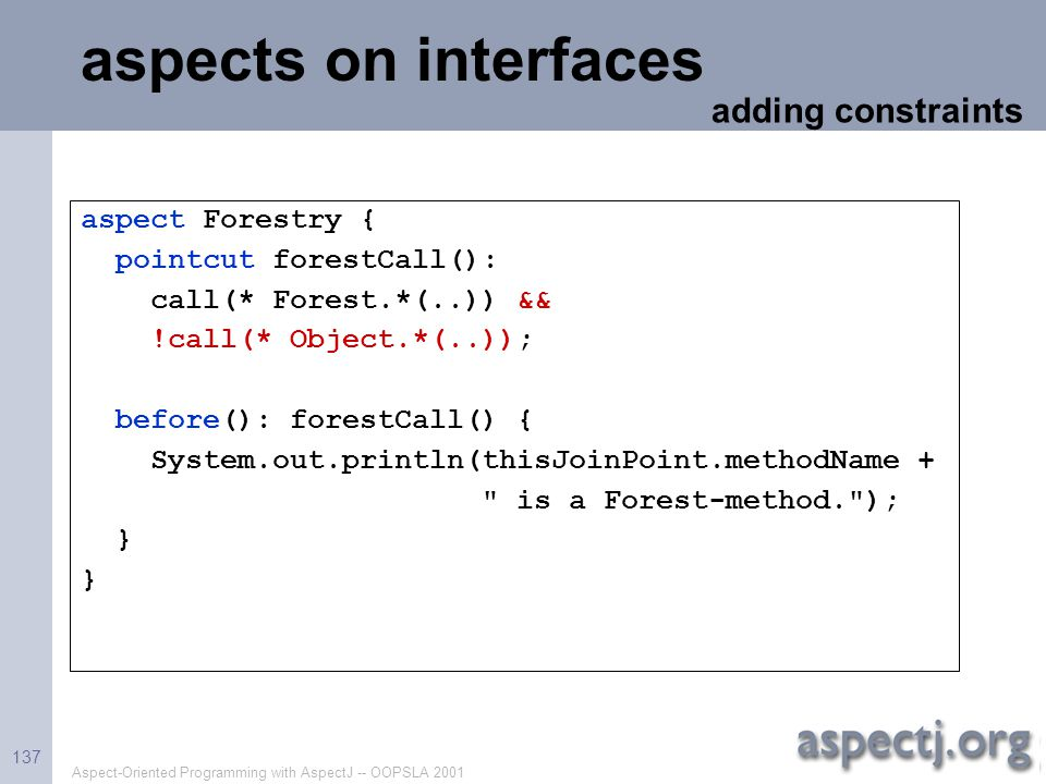 Aspect-Oriented Programming with AspectJ -- OOPSLA 2001 137 aspects on interfaces aspect Forestry { pointcut forestCall(): call(* Forest.*(..)) && !ca
