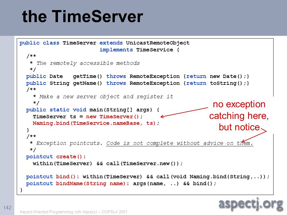 Aspect-Oriented Programming with AspectJ -- OOPSLA 2001 142 the TimeServer public class TimeServer extends UnicastRemoteObject implements TimeService