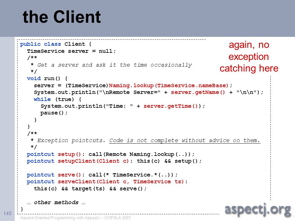Aspect-Oriented Programming with AspectJ -- OOPSLA 2001 145 the Client public class Client { TimeService server = null; /** * Get a server and ask it
